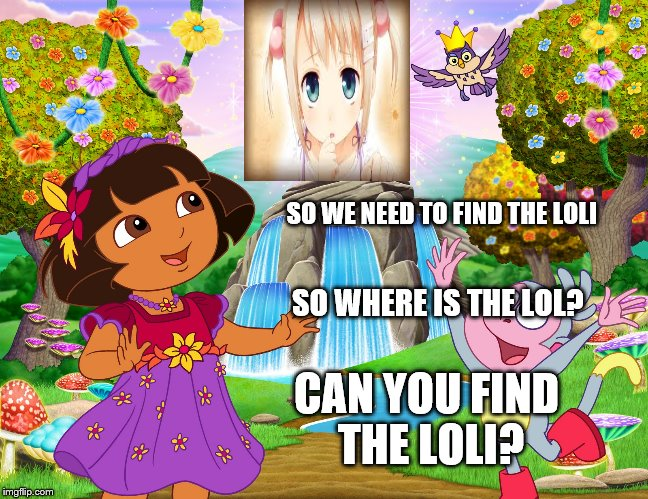 Dora cannot find loli  | SO WE NEED TO FIND THE LOLI CAN YOU FIND THE LOLI? SO WHERE IS THE LOL? | image tagged in dora,loli,explore,funny,blind | made w/ Imgflip meme maker