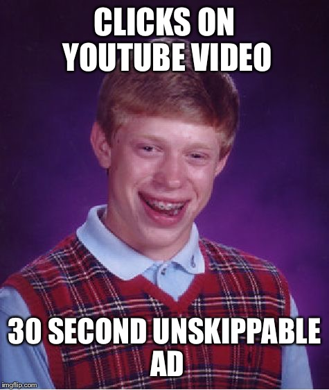 Bad Luck Brian Meme | CLICKS ON YOUTUBE VIDEO 30 SECOND UNSKIPPABLE AD | image tagged in memes,bad luck brian | made w/ Imgflip meme maker