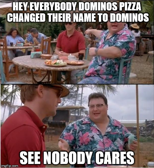 See Nobody Cares Meme | HEY EVERYBODY DOMINOS PIZZA CHANGED THEIR NAME TO DOMINOS SEE NOBODY CARES | image tagged in memes,see nobody cares | made w/ Imgflip meme maker