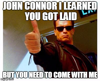 terminator thumbs up | JOHN CONNOR I LEARNED YOU GOT LAID BUT YOU NEED TO COME WITH ME | image tagged in terminator thumbs up | made w/ Imgflip meme maker
