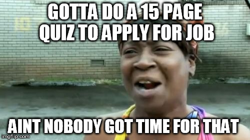 Ain't Nobody Got Time For That Meme | GOTTA DO A 15 PAGE QUIZ TO APPLY FOR JOB AINT NOBODY GOT TIME FOR THAT | image tagged in memes,aint nobody got time for that | made w/ Imgflip meme maker