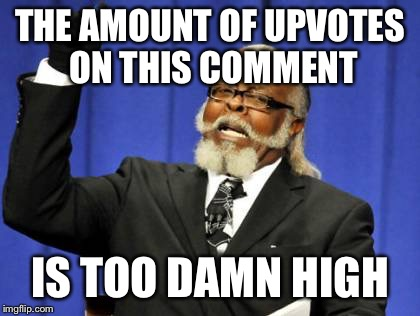 Too Damn High Meme | THE AMOUNT OF UPVOTES ON THIS COMMENT IS TOO DAMN HIGH | image tagged in memes,too damn high | made w/ Imgflip meme maker