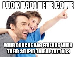 LOOK DAD! HERE COME YOUR DOUCHE BAG FRIENDS WITH THEIR STUPID TRIBAL TATTOOS | made w/ Imgflip meme maker