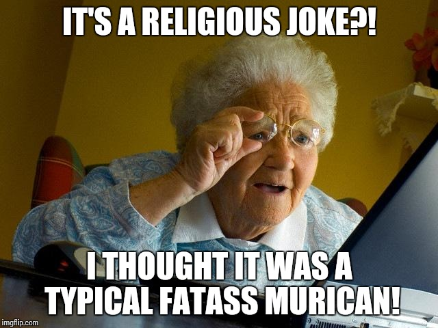 Grandma Finds The Internet Meme | IT'S A RELIGIOUS JOKE?! I THOUGHT IT WAS A TYPICAL FATASS MURICAN! | image tagged in memes,grandma finds the internet | made w/ Imgflip meme maker