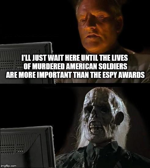 Ill Just Wait Here Meme | I'LL JUST WAIT HERE UNTIL THE LIVES OF MURDERED AMERICAN SOLDIERS ARE MORE IMPORTANT THAN THE ESPY AWARDS | image tagged in memes,ill just wait here | made w/ Imgflip meme maker