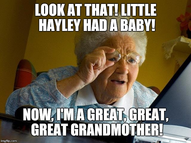Grandma Finds The Internet Meme | LOOK AT THAT! LITTLE HAYLEY HAD A BABY! NOW, I'M A GREAT, GREAT, GREAT GRANDMOTHER! | image tagged in memes,grandma finds the internet | made w/ Imgflip meme maker