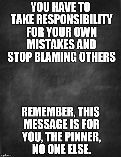 black blank | YOU HAVE TO TAKE RESPONSIBILITY FOR YOUR OWN MISTAKES AND STOP BLAMING OTHERS REMEMBER, THIS MESSAGE IS FOR YOU, THE PINNER, NO ONE ELSE. | image tagged in black blank | made w/ Imgflip meme maker