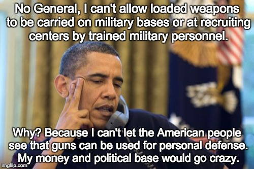 No I Cant Obama | No General, I can't allow loaded weapons to be carried on military bases or at recruiting centers by trained military personnel. Why? Becaus | image tagged in memes,no i cant obama | made w/ Imgflip meme maker