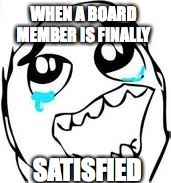 Tears Of Joy | WHEN A BOARD MEMBER IS FINALLY SATISFIED | image tagged in memes,tears of joy | made w/ Imgflip meme maker