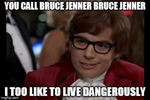 Thats a man man! | YOU CALL BRUCE JENNER BRUCE JENNER I TOO LIKE TO LIVE DANGEROUSLY | image tagged in memes,i too like to live dangerously,bruce jenner,transgender | made w/ Imgflip meme maker
