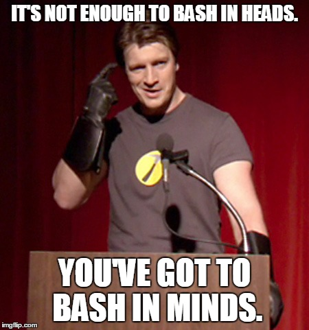 Bash in minds | IT'S NOT ENOUGH TO BASH IN HEADS. YOU'VE GOT TO BASH IN MINDS. | image tagged in captain hammer,memes | made w/ Imgflip meme maker