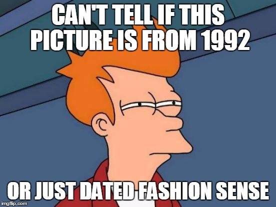 Futurama Fry Meme | CAN'T TELL IF THIS PICTURE IS FROM 1992 OR JUST DATED FASHION SENSE | image tagged in memes,futurama fry | made w/ Imgflip meme maker