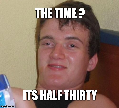 Whats the time ? | THE TIME ? ITS HALF THIRTY | image tagged in memes,10 guy,high,stoned,420,blazeit | made w/ Imgflip meme maker