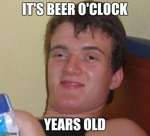 10 Guy Meme | IT'S BEER O'CLOCK YEARS OLD | image tagged in memes,10 guy | made w/ Imgflip meme maker