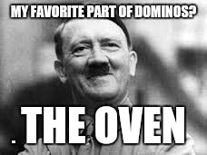 happy hitler | MY FAVORITE PART OF DOMINOS? THE OVEN | image tagged in happy hitler | made w/ Imgflip meme maker