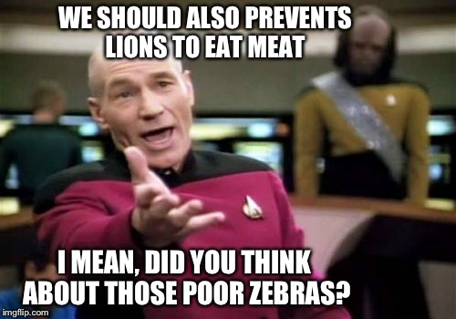 Picard Wtf Meme | WE SHOULD ALSO PREVENTS LIONS TO EAT MEAT I MEAN, DID YOU THINK ABOUT THOSE POOR ZEBRAS? | image tagged in memes,picard wtf | made w/ Imgflip meme maker