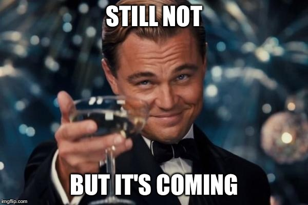 Leonardo Dicaprio Cheers Meme | STILL NOT BUT IT'S COMING | image tagged in memes,leonardo dicaprio cheers | made w/ Imgflip meme maker