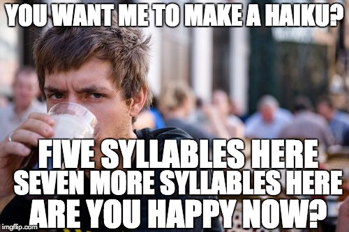 Lazy College Senior Meme | YOU WANT ME TO MAKE A HAIKU? FIVE SYLLABLES HERE SEVEN MORE SYLLABLES HERE ARE YOU HAPPY NOW? | image tagged in memes,lazy college senior,haiku | made w/ Imgflip meme maker