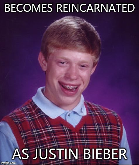 Bad Luck Brian Meme | BECOMES REINCARNATED AS JUSTIN BIEBER | image tagged in memes,bad luck brian | made w/ Imgflip meme maker