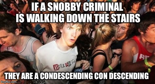 Sudden Clarity Clarence Meme | IF A SNOBBY CRIMINAL IS WALKING DOWN THE STAIRS THEY ARE A CONDESCENDING CON DESCENDING | image tagged in memes,sudden clarity clarence | made w/ Imgflip meme maker