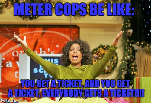 You Get An X And You Get An X | METER COPS BE LIKE: YOU GET A TICKET, AND YOU GET A TICKET, EVERYBODY GETS A TICKET!!!! | image tagged in memes,you get an x and you get an x | made w/ Imgflip meme maker