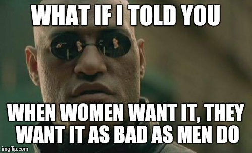 Matrix Morpheus Meme | WHAT IF I TOLD YOU WHEN WOMEN WANT IT, THEY WANT IT AS BAD AS MEN DO | image tagged in memes,matrix morpheus | made w/ Imgflip meme maker