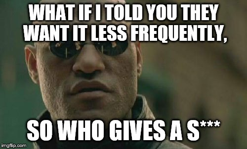 Matrix Morpheus Meme | WHAT IF I TOLD YOU THEY WANT IT LESS FREQUENTLY, SO WHO GIVES A S*** | image tagged in memes,matrix morpheus | made w/ Imgflip meme maker