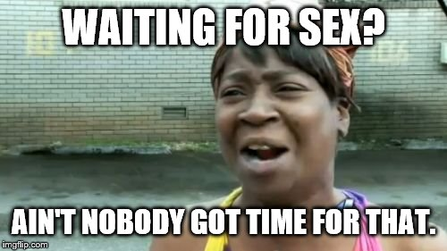 Aint Nobody Got Time For That Meme | WAITING FOR SEX? AIN'T NOBODY GOT TIME FOR THAT. | image tagged in memes,aint nobody got time for that | made w/ Imgflip meme maker