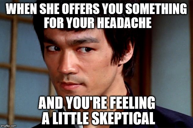 Skeptical Bruce Lee | WHEN SHE OFFERS YOU SOMETHING FOR YOUR HEADACHE AND YOU'RE FEELING A LITTLE SKEPTICAL | image tagged in skeptical bruce lee | made w/ Imgflip meme maker