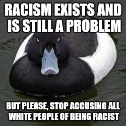 Angry Advice Mallard | RACISM EXISTS AND IS STILL A PROBLEM BUT PLEASE, STOP ACCUSING ALL WHITE PEOPLE OF BEING RACIST | image tagged in angry advice mallard,memes | made w/ Imgflip meme maker