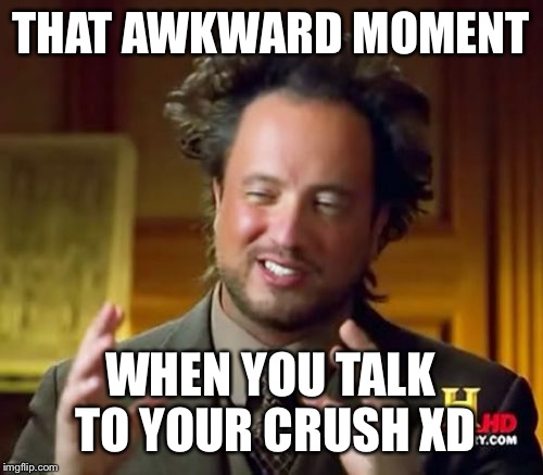ancient aliens meme that awkward moment when you talk to your crush xd image