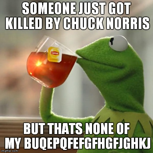 But Thats None Of My Business | SOMEONE JUST GOT KILLED BY CHUCK NORRIS BUT THATS NONE OF MY BUQEPQFEFGFHGFJGHKJ | image tagged in memes,but thats none of my business,kermit the frog | made w/ Imgflip meme maker