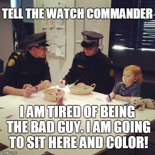 Going to sit here and color | TELL THE WATCH COMMANDER I AM TIRED OF BEING THE BAD GUY. I AM GOING TO SIT HERE AND COLOR! | image tagged in coloring police,cant adult,good cop,good guy cop | made w/ Imgflip meme maker