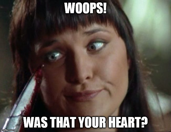 xena ooops | WOOPS! WAS THAT YOUR HEART? | image tagged in xena ooops,xena warrior princess,memes,funny memes,funny | made w/ Imgflip meme maker