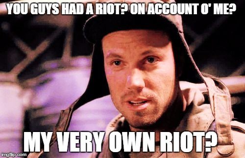 My very own riot? | YOU GUYS HAD A RIOT? ON ACCOUNT O' ME? MY VERY OWN RIOT? | image tagged in jayne cobb,memes,firefly | made w/ Imgflip meme maker