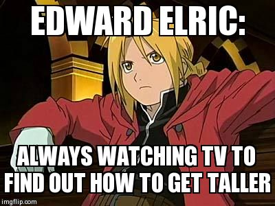 Edward Elric 1 | EDWARD ELRIC: ALWAYS WATCHING TV TO FIND OUT HOW TO GET TALLER | image tagged in memes,edward elric 1 | made w/ Imgflip meme maker