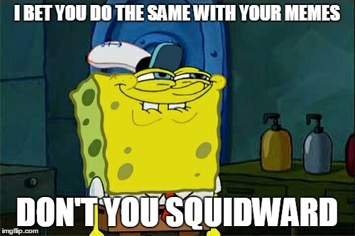 Dont You Squidward Meme | I BET YOU DO THE SAME WITH YOUR MEMES DON'T YOU SQUIDWARD | image tagged in memes,dont you squidward | made w/ Imgflip meme maker