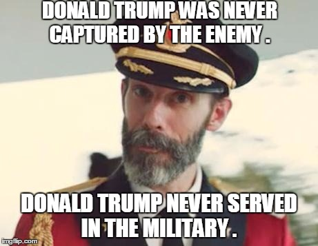 Captain Obvious | DONALD TRUMP WAS NEVER CAPTURED BY THE ENEMY . DONALD TRUMP NEVER SERVED IN THE MILITARY . | image tagged in captain obvious,memes,donald trump,election 2016,road to whitehouse campaine,political | made w/ Imgflip meme maker