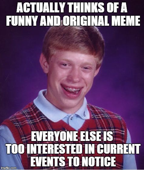 Funny Memes About Current Events : Bad luck brian meme imgflip