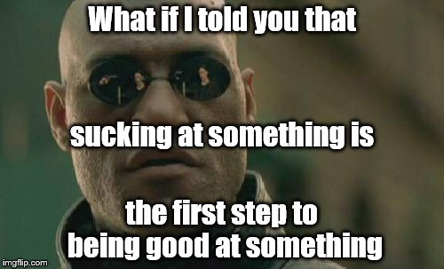 Matrix Morpheus Meme | What if I told you that the first step to being good at something sucking at something is | image tagged in memes,matrix morpheus | made w/ Imgflip meme maker