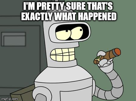 bender | I'M PRETTY SURE THAT'S EXACTLY WHAT HAPPENED | image tagged in bender | made w/ Imgflip meme maker