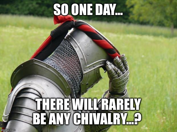 Medieval Problems | SO ONE DAY... THERE WILL RARELY BE ANY CHIVALRY...? | image tagged in medieval problems | made w/ Imgflip meme maker