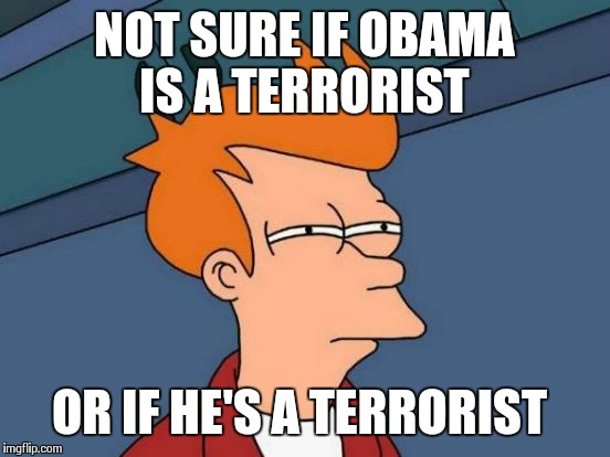 Futurama Fry Meme | NOT SURE IF OBAMA IS A TERRORIST OR IF HE'S A TERRORIST | image tagged in memes,futurama fry | made w/ Imgflip meme maker