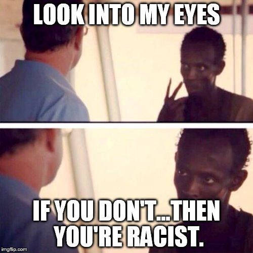 Captain Phillips - I'm The Captain Now Meme | LOOK INTO MY EYES IF YOU DON'T...THEN YOU'RE RACIST. | image tagged in memes,captain phillips - i'm the captain now | made w/ Imgflip meme maker
