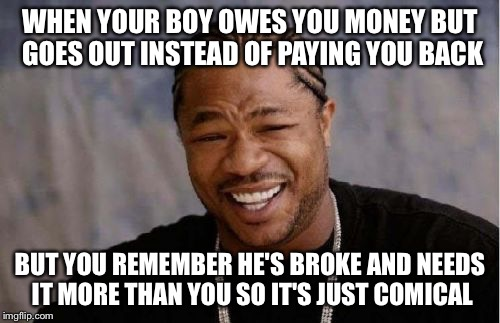 Yo Dawg Heard You Meme | WHEN YOUR BOY OWES YOU MONEY BUT GOES OUT INSTEAD OF PAYING YOU BACK BUT YOU REMEMBER HE'S BROKE AND NEEDS IT MORE THAN YOU SO IT'S JUST COM | image tagged in memes,yo dawg heard you | made w/ Imgflip meme maker
