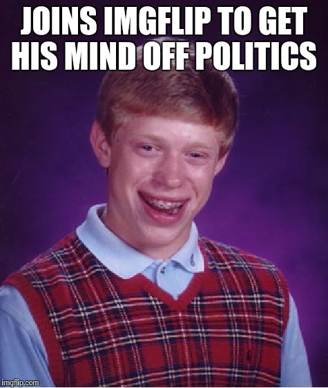 Bad Luck Brian Meme | JOINS IMGFLIP TO GET HIS MIND OFF POLITICS | image tagged in memes,bad luck brian | made w/ Imgflip meme maker