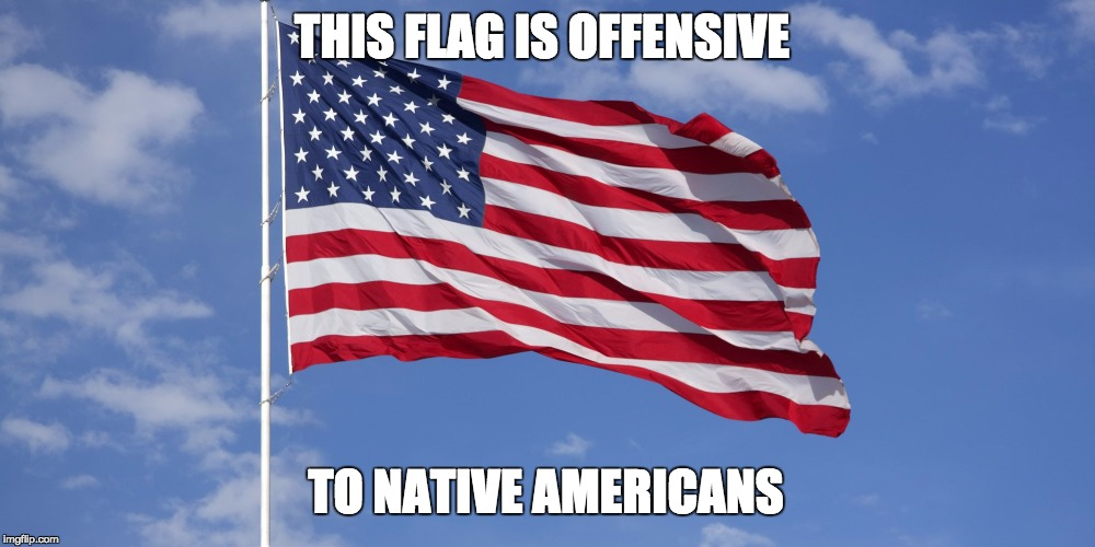 Offensive Flag | THIS FLAG IS OFFENSIVE TO NATIVE AMERICANS | image tagged in confederate flag,american flag,politically correct,'murica,native american | made w/ Imgflip meme maker