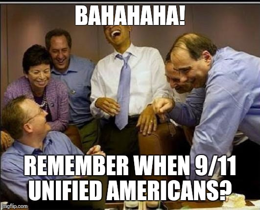 Obama laughing all the wayto the bank | BAHAHAHA! REMEMBER WHEN 9/11 UNIFIED AMERICANS? | image tagged in obama laughing all the wayto the bank | made w/ Imgflip meme maker
