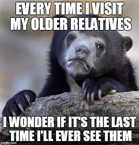 Confession Bear Meme | EVERY TIME I VISIT MY OLDER RELATIVES I WONDER IF IT'S THE LAST TIME I'LL EVER SEE THEM | image tagged in memes,confession bear,AdviceAnimals | made w/ Imgflip meme maker