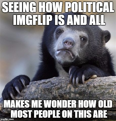 I don't care how old you are but it kinda changes my viewpoint on imgflip :/  | SEEING HOW POLITICAL IMGFLIP IS AND ALL MAKES ME WONDER HOW OLD MOST PEOPLE ON THIS ARE | image tagged in memes,confession bear | made w/ Imgflip meme maker